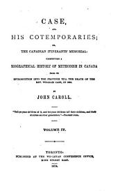 Case and His Contempories: Or, The Canadian Itinerant's Memorial: Constituting a Biographical History of Methodism in Canada, from Its Introduction Into the Province, Till the Death of the Rev. Wm. Case in 1855, Volume 4