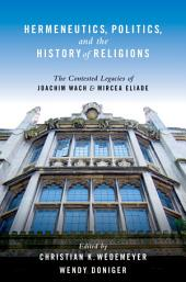 Hermeneutics, Politics, and the History of Religions: The Contested Legacies of Joachim Wach and Mircea Eliade