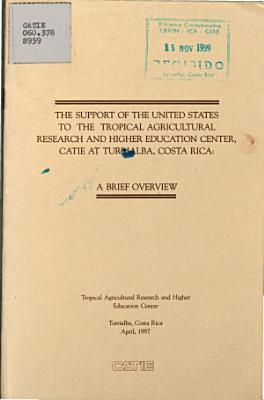 The Support of the United States to the Tropical Agricultural Research and Higher Education Center  Catie at Turrlalba  Costa Rica  a Brief Overview PDF