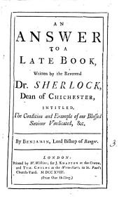 An Answer to a Late Book, Written by the Reverend Dr. Sherlock, Dean of Chichester: Intitled [sic] The Condition and Example of Our Blessed Saviour Vindicated, &c