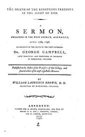 The Death of the Righteous Precious in the Sight of God: A Sermon, Preached in the West Church, Aberdeen, April 17th, 1796. on Occasion of the Death of the Very Reverend Dr. George Campbell, ... By William Laurence Brown, ...
