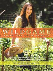 Wild Game Food for Your Family: Nutritious Meat, Fish, and Vegetable Recipes that are Delicious and Easy to Prepare