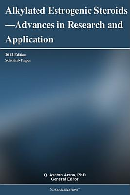 Alkylated Estrogenic Steroids   Advances in Research and Application  2012 Edition PDF