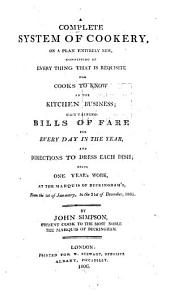 A Complete System of Cookery, on a Plan Entirely New, Consisting of Every Thing that is Requisite for Cooks to Know in the Kitchen Business : Containing Bills of Fare for Every Day in the Year, and Directions to Dress Each Dish; Being One Year's Work at the Marquis of Buckingham's from the 1st of January to the 31st of December, 1805