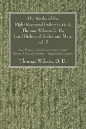 The Works of the Right Reverend Father in God, Thomas Wilson, D. D., Lord Bishop of Sodor and Man. vol. 5: Sacra Privata. - Supplement to Sacra Privata. Maxims of Piety and Morality. - Supplement to Maxims., Volume 5