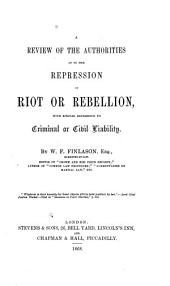 A Review of the Authorities as to the Repression of Riot Or Rebellion: With Special Reference to Criminal Or Civil Liability