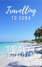 Cuba Travel Guide 2017: Must-see attractions, wonderful hotels, excellent restaurants, valuable tips and so much more!
