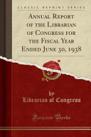 Annual Report of the Librarian of Congress for the Fiscal Year Ended June 30  1938  Classic Reprint  PDF