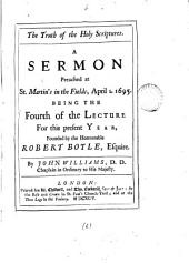 The truth of the Holy Scriptures: A sermon preached at St. Martin's in the Fields, April 1. 1695. Being the fourth of the lecture for this present year, founded by the Honourable Robert Boyle, Esquire