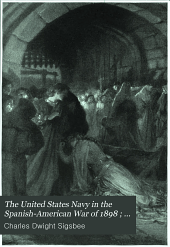The United States Navy in the Spanish-American War of 1898: narratives of the chief events, Volume 1