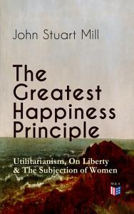 The Greatest Happiness Principle   Utilitarianism  On Liberty   The Subjection of Women PDF