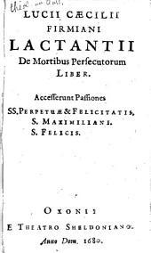 De mortibus persecutorum liber: accesserunt passiones SS. Perpetuae & Felicitatis, S. Maximiliani, S. Felicis