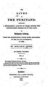 The Lives of the Puritans: Containing a Biographical Account of Those Divines who Distinguished Themselves in the Cause of Religious Liberty, from the Reformation Under Queen Elizabeth, to the Act of Uniformity in 1662, Volume 1