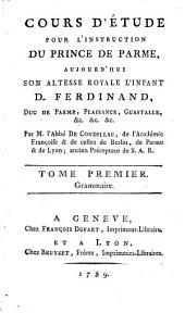 Cours d'étude pour l'instruction du prince de Parme, aujourd' hui S. A. R. l'Infant D. Ferdinand, duc de Parme, Plaisance, Guastalle, etc: Grammaire, Volume1