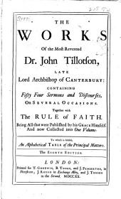 The Works of the Most Reverend Dr. John Tillotson, Late Lord Archbishop of Canterbury: Containing Fifty Four Sermons and Discourses on Several Occasions. Together with the Rule of Faith