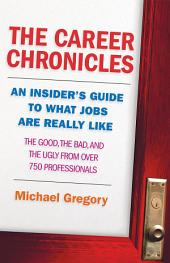 The Career Chronicles: An Insider's Guide to What Jobs Are Really Like � The Good, the Bad, and the Ugly from Over 750 Professionals