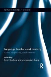 Language Teachers and Teaching: Global Perspectives, Local Initiatives