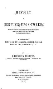 History of Berwick-upon-Tweed: Being a Concise Description of that Ancient Borough, from Its Origin Down to the Present Time, to which are Added Notices of Tweedmouth, Spittal, Norham, Holy Island, Coldingham, Etc