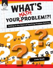 What's Your Math Problem!?!: Getting to the Heart of Teaching Problem Solving