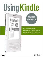 Using Kindle: A Complete Guide to Amazon's Revolutionary Wireless Reading Devices (Kindle DX, Kindle 2), Edition 2