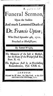 A Funeral Sermon upon the Sudden and much lamented Death of Dr. Francis Upton, etc