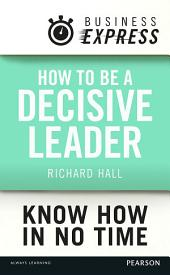 Business Express: How to be a decisive Leader: Improve your decisionmaking & problem solving skills