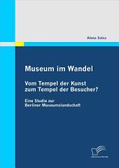 Museum im Wandel: Vom Tempel der Kunst zum Tempel der Besucher?: Eine Studie zur Berliner Museumslandschaft