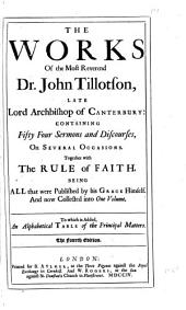 The works of the most reverend Dr. John Tillotson, late Lord Archbishop of Canterbury: containing fifty four sermons and discourses on several occasions. Together with the rule of faith, being all that were published by his Grace himself, and now collected into one volume. To which is added, an alphabetical table of the principal matters