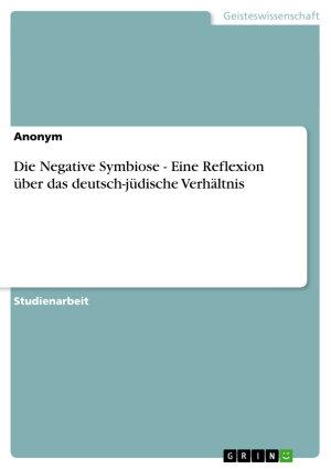 Die Negative Symbiose   Eine Reflexion   ber das deutsch j  dische Verh  ltnis PDF