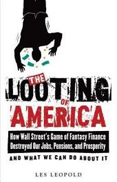 The Looting of America: How Wall Street's Game of Fantasy Finance Destroyed Our Jobs, Pensions, and Prosperity–and What We Can Do about It