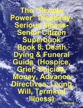 "The ""People Power"" Disability-Serious Illness-Senior Citizen Superbook: Book 8. Death, Dying & Funeral Guide (Hospice, Grief, Suicide, Money, Advance Directives, Living Will, Terminal Illness)"