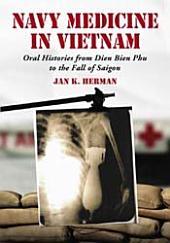 Navy Medicine in Vietnam: Oral Histories from Dien Bien Phu to the Fall of Saigon