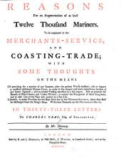 Reasons for an Augmentation of at Least Twelve Thousand Mariners to be Employed in the Merchants-service and Coasting-trade: With Some Thoughts on the Means of Providing for a Number of Our Seamen After the Present War is Finished ... : Likewise to Make Provision for the Boys Fitted Out by the Marine-Society when They Shall be Discharged from the King's Ships : with Some Remarks on the Magdalen-house : in Thirty-three Letters to Charles Gray, Esq., of Colchester