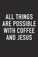 All Things Are Possible with Coffee and Jesus  A 6x9 Inch Matte Softcover Journal Notebook with 120 Blank Lined Pages and a Funny Caffeine Loving Cove