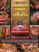 The Easy Kamado Grill & Smoker Cookbook: Perfect Guide of Big Green Egg with Delicious and Healthy Recipes to Master Grilling, Smoking, Roasting, and
