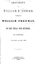 Argument of William H. Seward, in Defence of William Freeman, on His Trial for Murder, at Auburn, July 21st and 22d, 1846