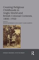 Creating Religious Childhoods in Anglo World and British Colonial Contexts  1800 1950 PDF