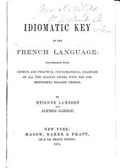 Idiomatic Key to the French Language: Illustrated with Copious and Practical Conversational Examples of All the Leading Idioms, with the Corresponding English Version
