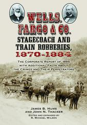 Wells, Fargo & Co. Stagecoach and Train Robberies, 1870-1884: The Corporate Report of 1885 with Additional Facts About the Crimes and Their Perpetrators, revised edition