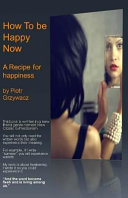 How to Be Happy Now  a Recipe for Happiness  Book