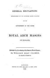 General regulations established by the Supreme Grand Chapter for the government of the order of Royal Arch Masons of England. Published by the authority of the Supreme Grand Chapter, by W. G. Clarke as Grand Scribe E. (Appendix, containing drawings of the jewels to be worn by the officers of the Grand Chapter, etc.).