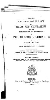 General Provisions of the Law, and Rules and Regulations for the Establishment and Maintenance of Public School Libraries in Upper Canada, with Explanatory Remarks