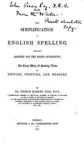 The Simplification of English Spelling: Specially Adapted for the Rising Generation. An Easy Way of Saving Time in Writing, Printing, and Reading