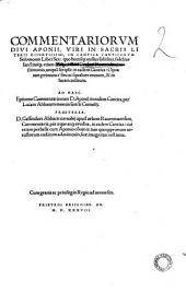 Commentariorum diui Aponii, viri in sacris literis disertissimi, in Cantica canticorum Solomonis libri sex: ... opus iam primum ... erutum, & in lucem aeditum. Ad haec. Epitome commentariorum D. Aponij in eadem Cantica, per Lucam abbatem montis sancti Cornelij. Praeterea. D. Cassiodori abbatis coenobij apud urbem Rauennatensem, ... Commentaria, ... in eadem Cantica: & ipsa nunc primum ... suae integritati restituta