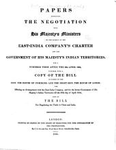 Papers Respecting the Negotiation with His Majesty's Ministers on the Subject of the East-India Company's Charter and the Government of His Majesty's Indian Territories, for a Further Term After the 22d April 1834, Together with a Copy of the Bill as Passed by the Hon. the House of Commons and the Right Hon. the House of Lords, for Effecting an Arrangement with the East-India Company, and for the Better Government of His Majesty's Indian Territories Till the 30th Day of April 1854: Also of the Bill for Regulating the Trade to China and India