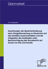 Auswirkungen der Sprachanforderung beim Ehegattennachzug zu Deutschen auf das familiäre Zusammenleben und die Integration des Ausländers unter Berücksichtigung des Grundrechts auf Schutz von Ehe und Familie
