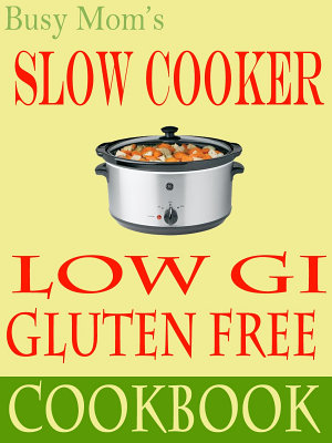 Busy Mom s Gluten Free Low Gi Slow Cooker Cookbook PDF
