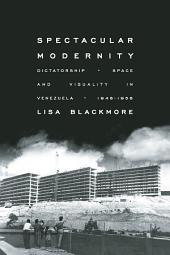 Spectacular Modernity: Dictatorship, Space, and Visuality in Venezuela, 1948-1958