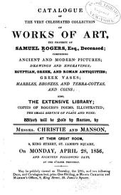 Catalogue of the Very Celebrated Collection of Works of Art: The Property of S. Rogers, Esq., Deceased; Comprising Ancient and Modern Pictures; Drawings and Engravings ... Also, the Extensive Library ... Which Will be Sold by Auction by Messrs. Christie and Manson ... on ... April 28, 1856, and Eighteen Following Days ...