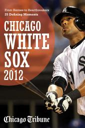 Chicago White Sox 2012: From Heroes to Heartbreakers 25 Defining Moments